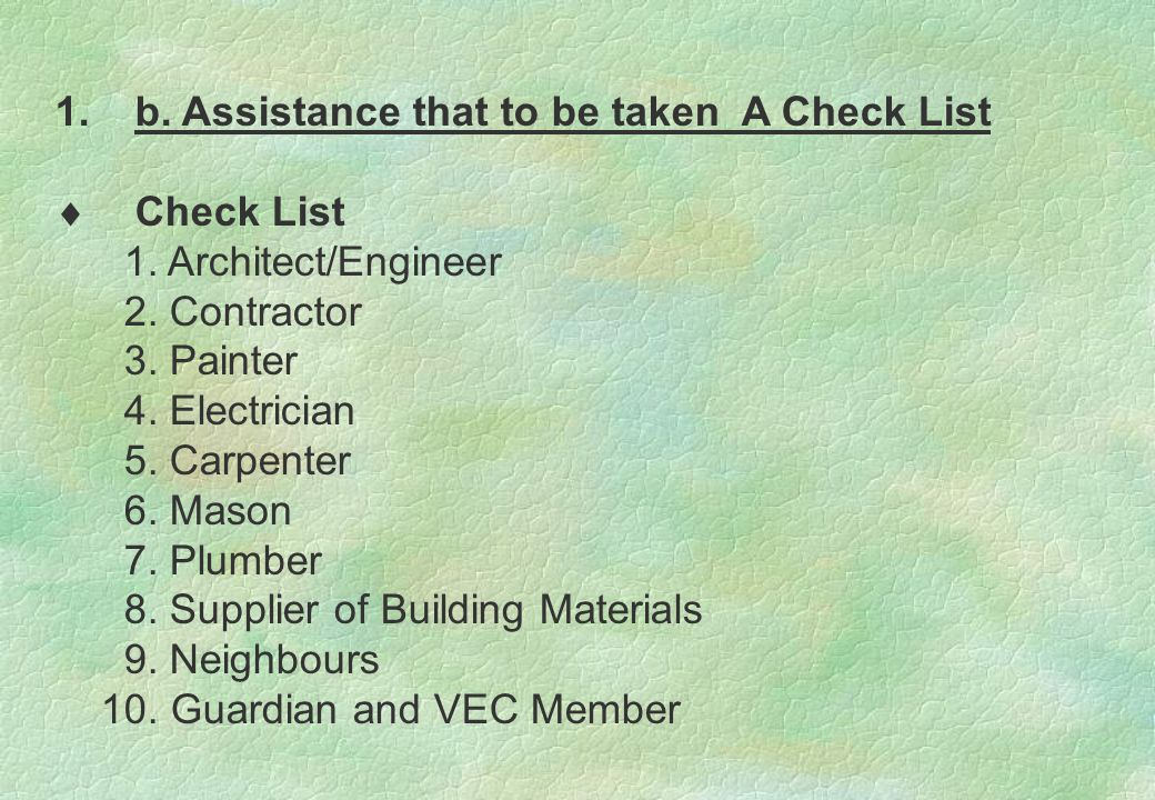 1.b. Assistance that to be taken A Check List  Check List 1. Architect/Engineer 2. Contractor 3. Painter 4. Electrician 5. Carpenter 6. Mason 7. Plum