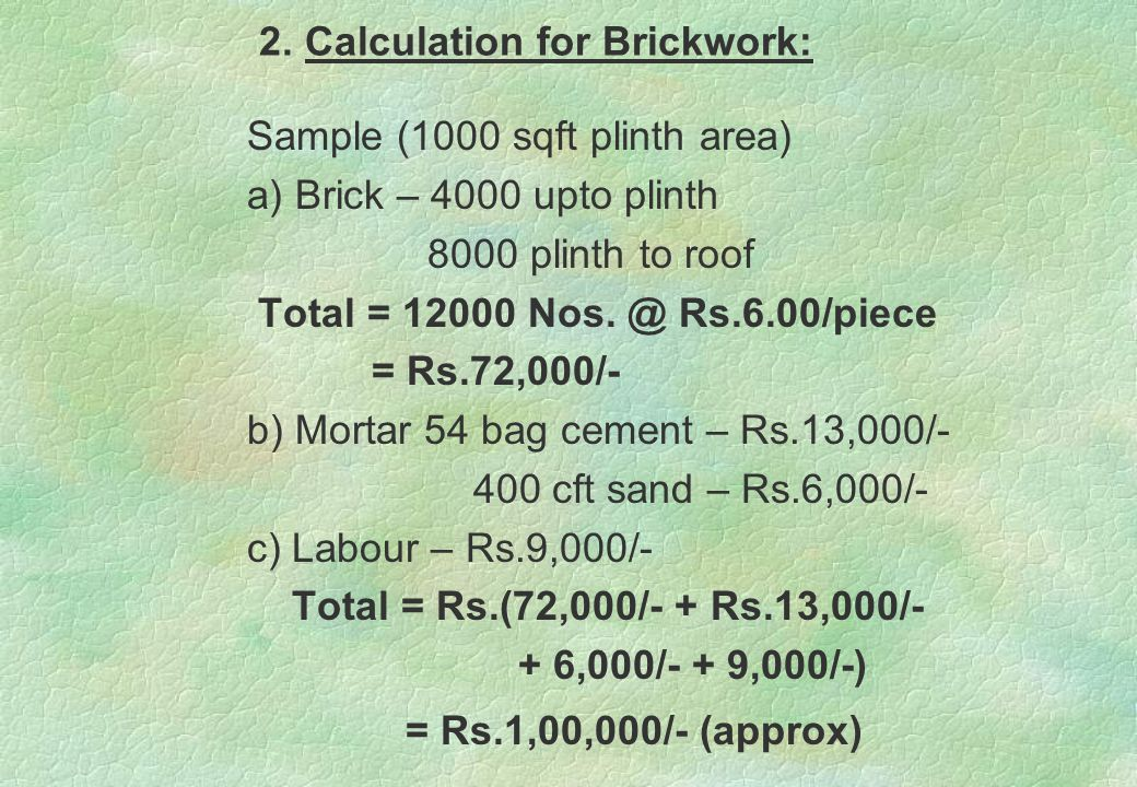2. Calculation for Brickwork: Sample (1000 sqft plinth area) a) Brick – 4000 upto plinth 8000 plinth to roof Total = 12000 Nos. @ Rs.6.00/piece = Rs.7