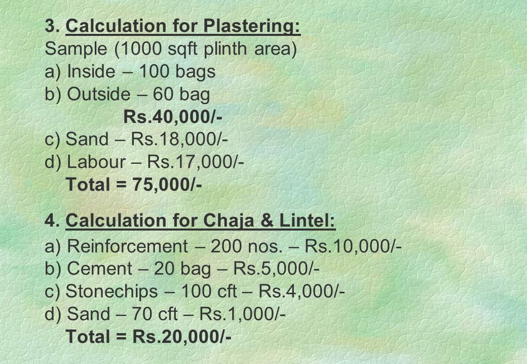 3. Calculation for Plastering: Sample (1000 sqft plinth area) a) Inside – 100 bags b) Outside – 60 bag Rs.40,000/- c) Sand – Rs.18,000/- d) Labour – R