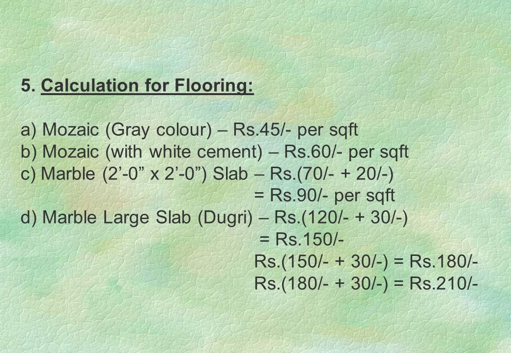 "5. Calculation for Flooring: a) Mozaic (Gray colour) – Rs.45/- per sqft b) Mozaic (with white cement) – Rs.60/- per sqft c) Marble (2'-0"" x 2'-0"") Sla"