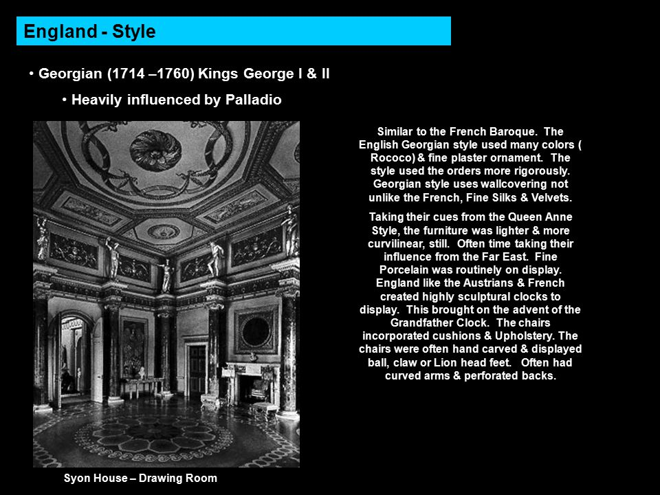 England - Style Georgian (1714 –1760) Kings George I & II Heavily influenced by Palladio Syon House – Drawing Room Similar to the French Baroque.