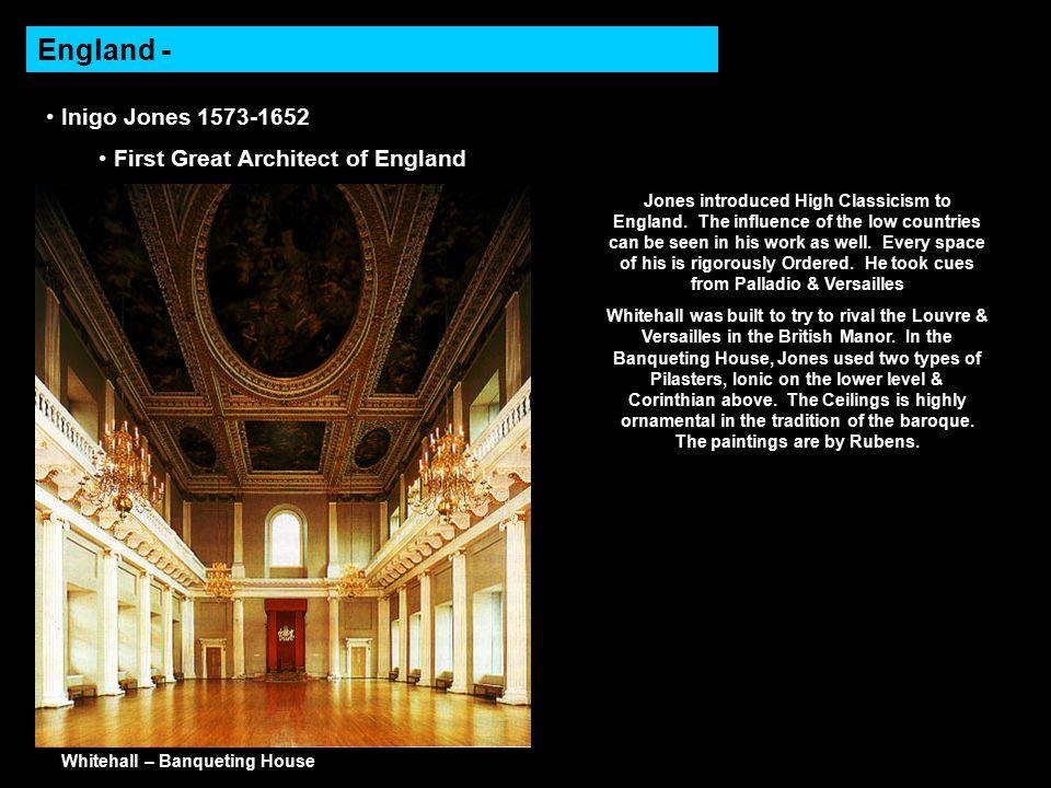 England - Inigo Jones 1573-1652 First Great Architect of England Whitehall – Banqueting House Jones introduced High Classicism to England.
