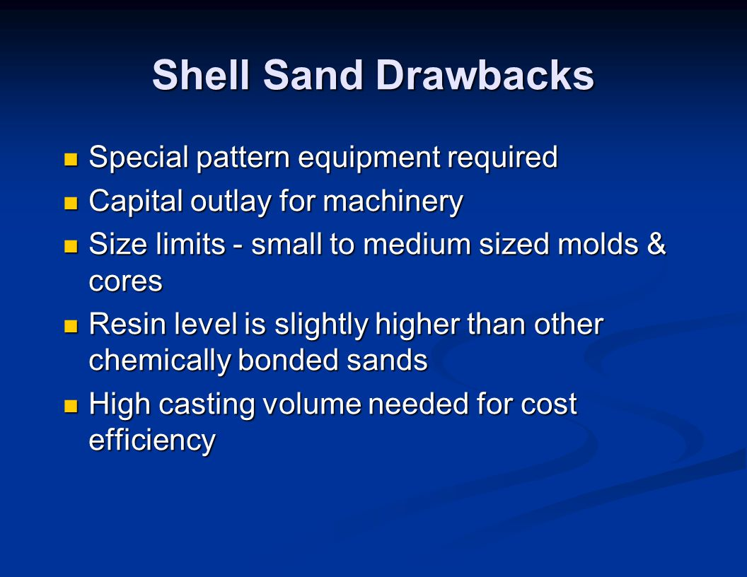 Shell Sand Drawbacks Special pattern equipment required Special pattern equipment required Capital outlay for machinery Capital outlay for machinery S