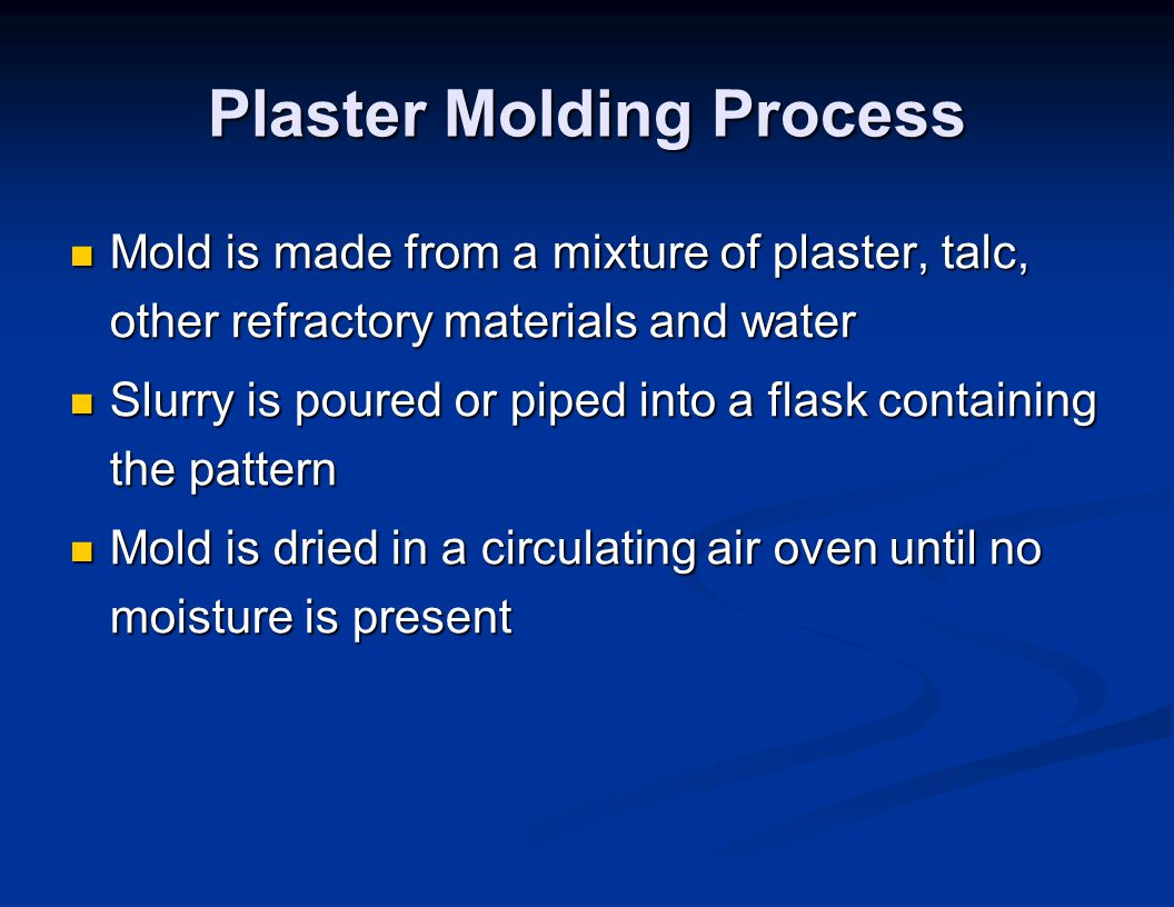 Plaster Molding Process Mold is made from a mixture of plaster, talc, other refractory materials and water Mold is made from a mixture of plaster, tal