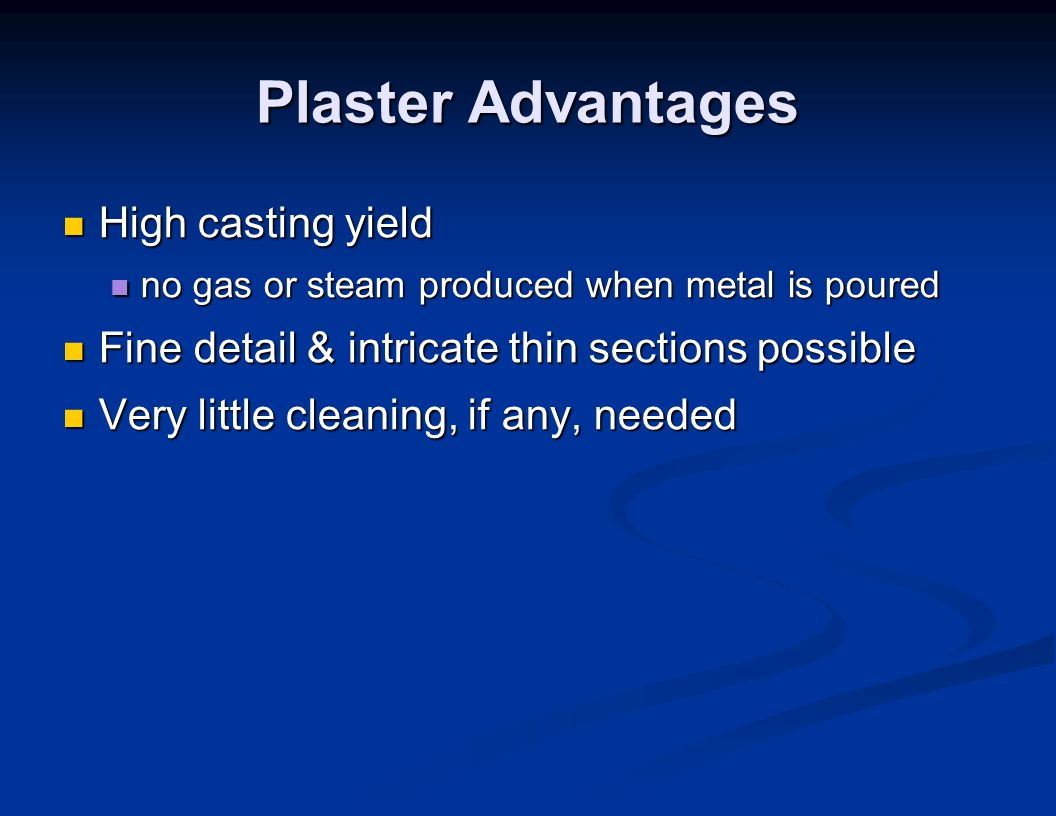 Plaster Advantages High casting yield High casting yield no gas or steam produced when metal is poured no gas or steam produced when metal is poured F