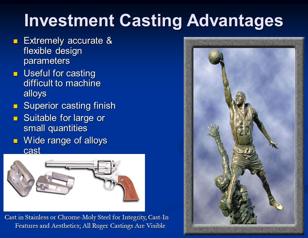 Investment Casting Advantages Extremely accurate & flexible design parameters Extremely accurate & flexible design parameters Useful for casting diffi