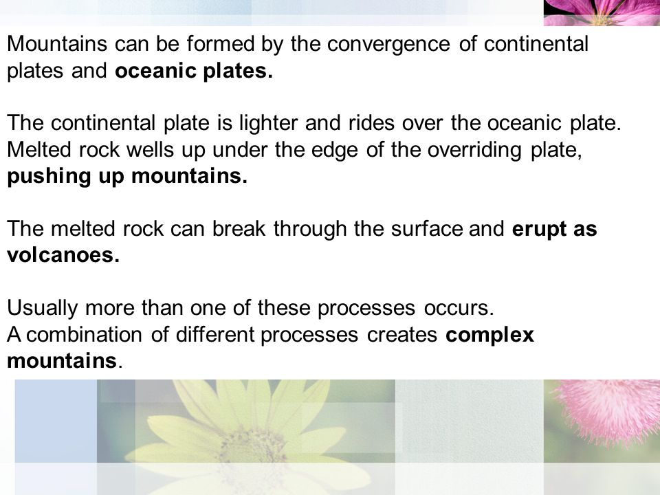Mountains can be formed by the convergence of continental plates and oceanic plates.