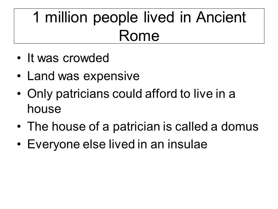 1 million people lived in Ancient Rome It was crowded Land was expensive Only patricians could afford to live in a house The house of a patrician is called a domus Everyone else lived in an insulae
