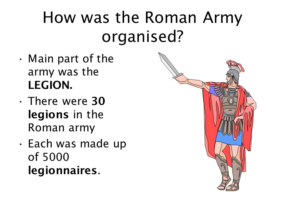 How was the Roman Army organised. Main part of the army was the LEGION.
