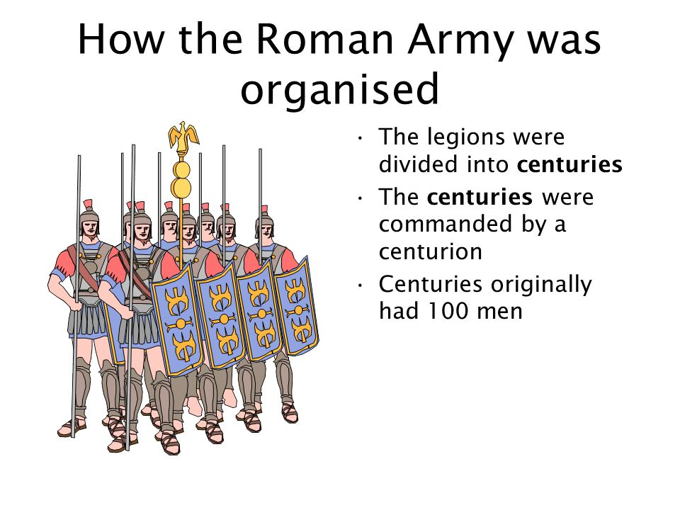 How the Roman Army was organised The legions were divided into centuries The centuries were commanded by a centurion Centuries originally had 100 men
