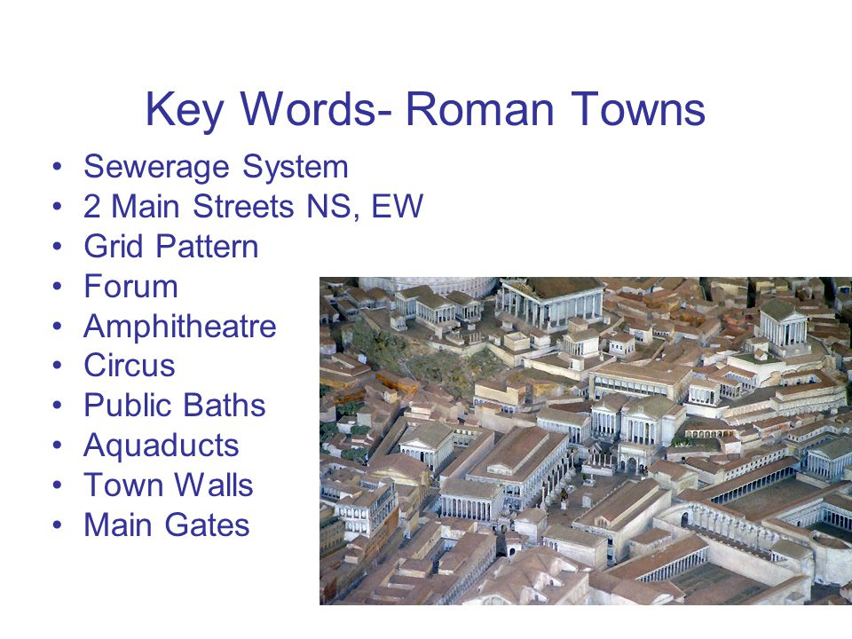 Key Words- Roman Towns Sewerage System 2 Main Streets NS, EW Grid Pattern Forum Amphitheatre Circus Public Baths Aquaducts Town Walls Main Gates