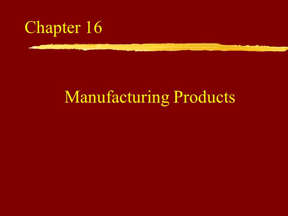 Manufacturing Products Chapter 16
