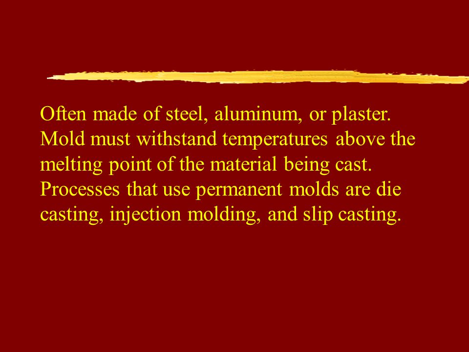 Often made of steel, aluminum, or plaster. Mold must withstand temperatures above the melting point of the material being cast. Processes that use per
