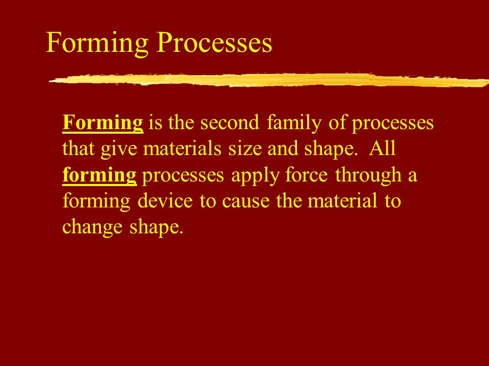 Forming Processes Forming is the second family of processes that give materials size and shape.