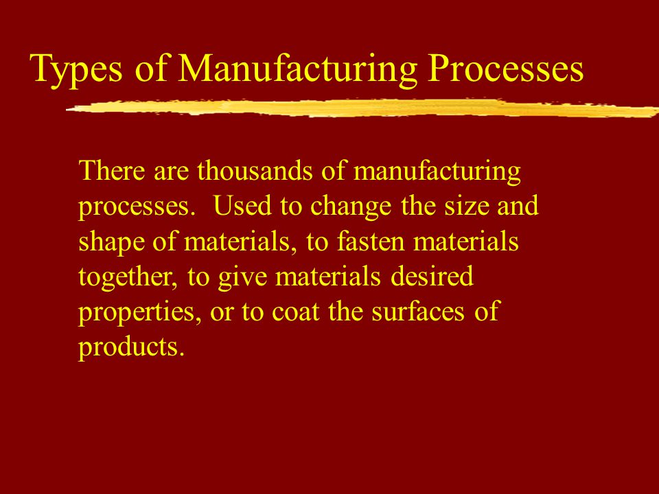 Types of Manufacturing Processes There are thousands of manufacturing processes.