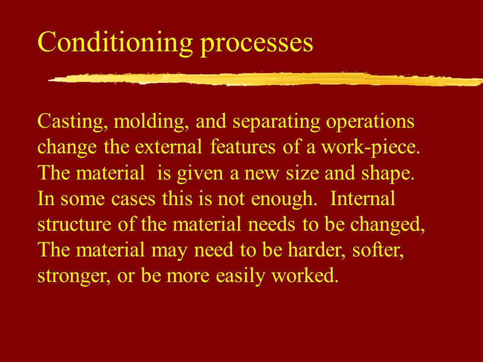 Conditioning processes Casting, molding, and separating operations change the external features of a work-piece.