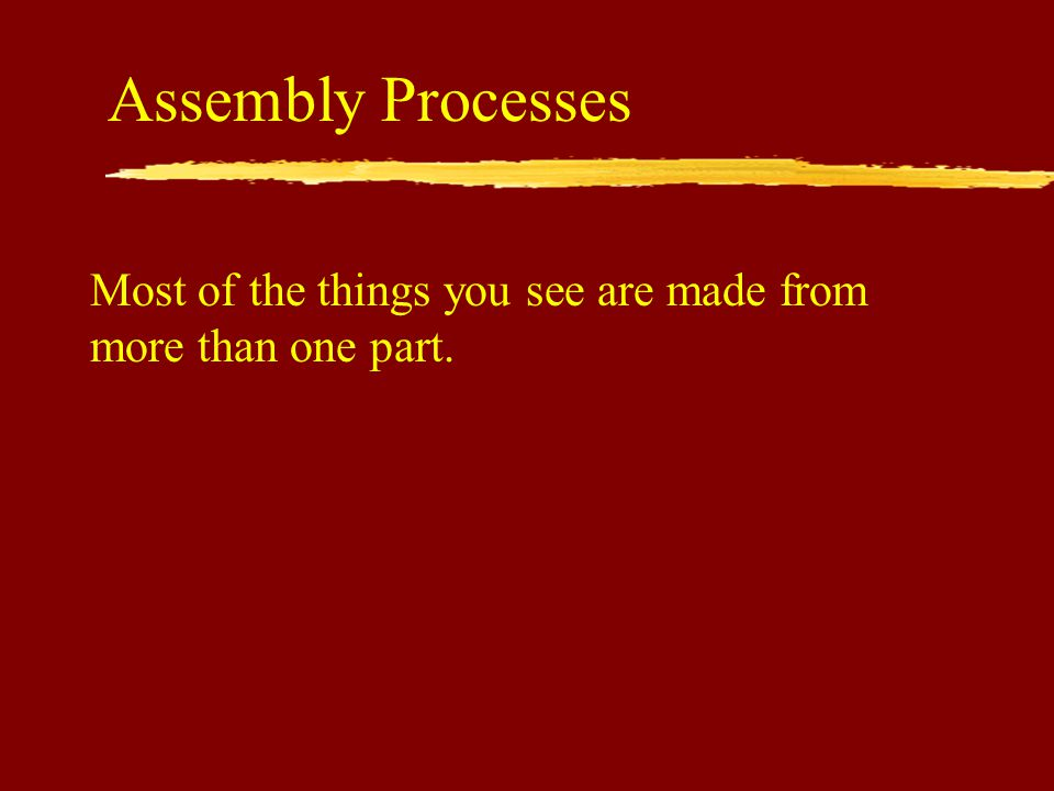 Assembly Processes Most of the things you see are made from more than one part.