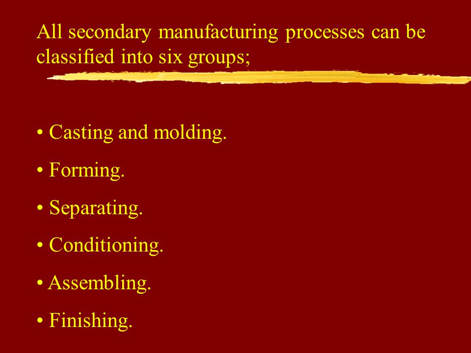 All secondary manufacturing processes can be classified into six groups; Casting and molding.