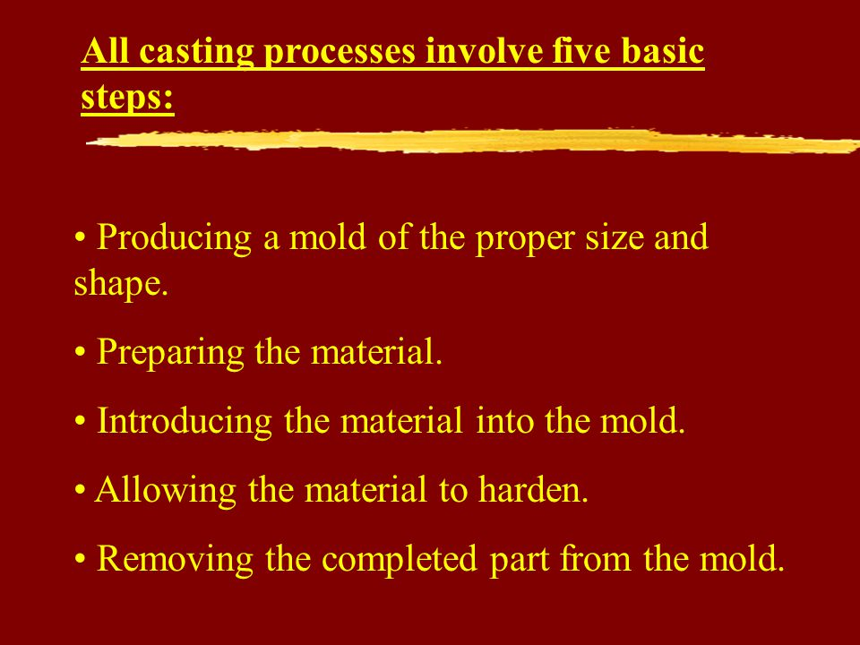 All casting processes involve five basic steps: Producing a mold of the proper size and shape.