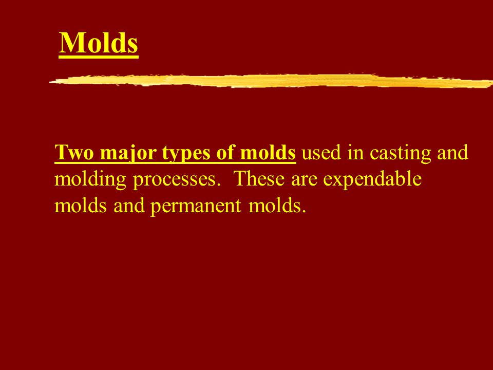 Molds Two major types of molds used in casting and molding processes.