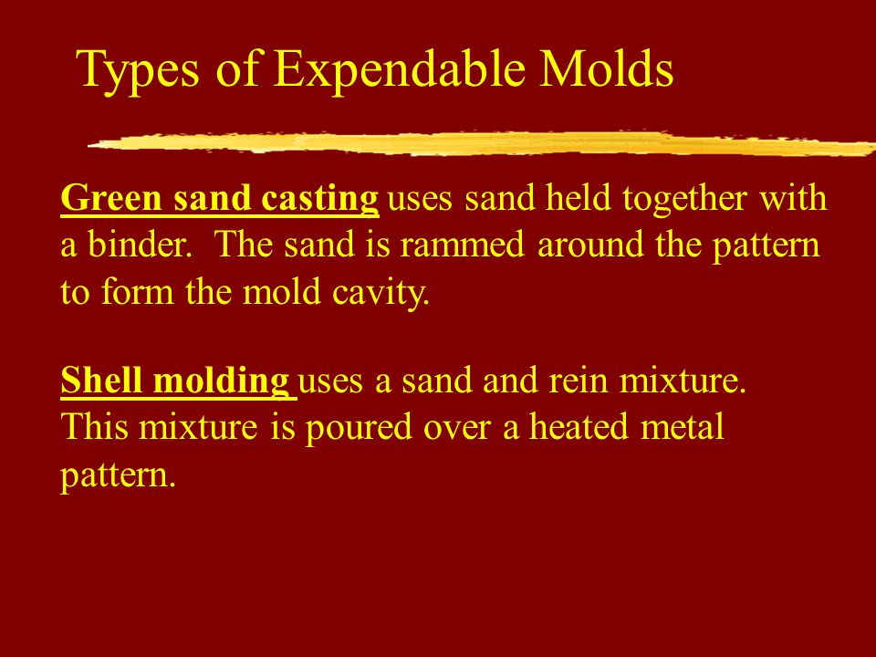 Types of Expendable Molds Green sand casting uses sand held together with a binder.