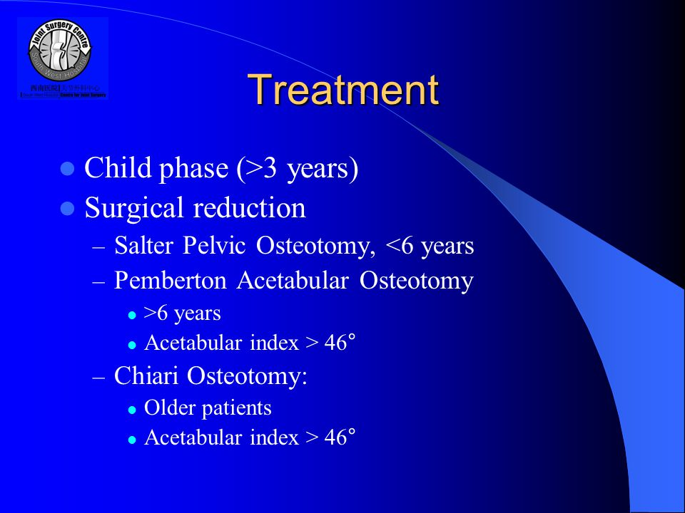 Treatment Child phase (>3 years) Surgical reduction – Salter Pelvic Osteotomy, <6 years – Pemberton Acetabular Osteotomy >6 years Acetabular index > 46° – Chiari Osteotomy: Older patients Acetabular index > 46°