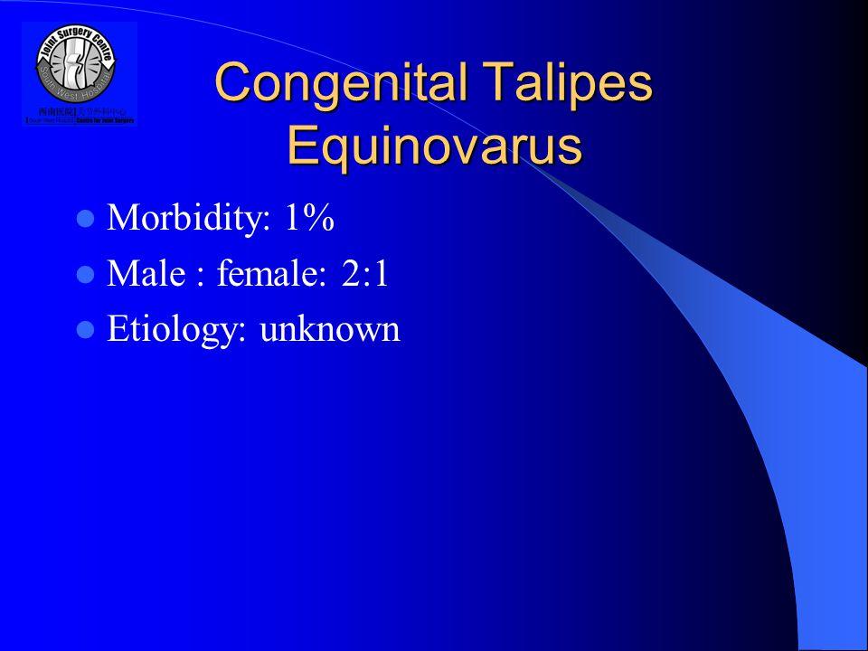 Congenital Talipes Equinovarus Morbidity: 1% Male : female: 2:1 Etiology: unknown