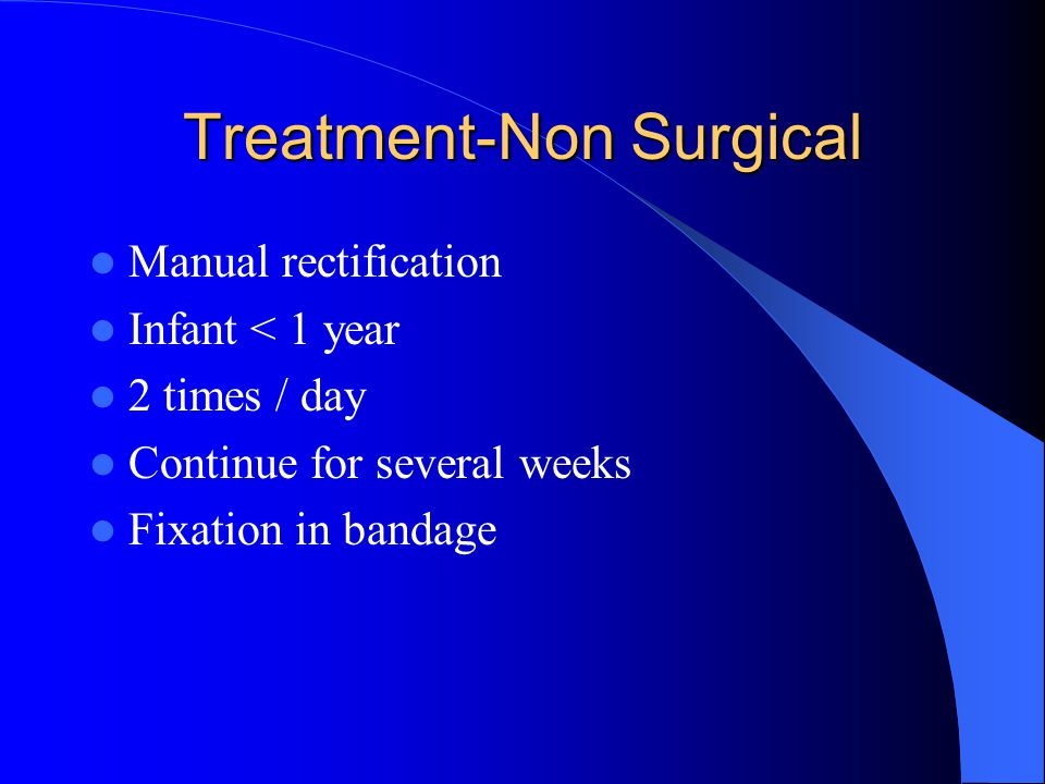 Treatment-Non Surgical Manual rectification Infant < 1 year 2 times / day Continue for several weeks Fixation in bandage