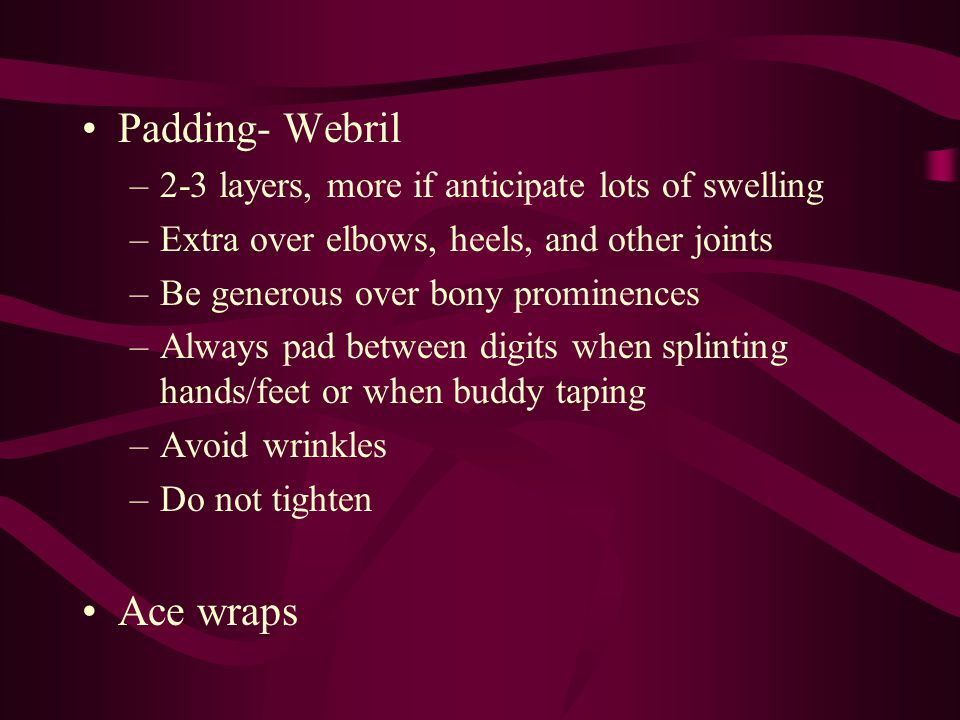 Padding- Webril –2-3 layers, more if anticipate lots of swelling –Extra over elbows, heels, and other joints –Be generous over bony prominences –Alway