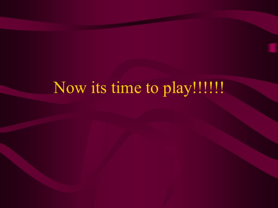 Now its time to play!!!!!!