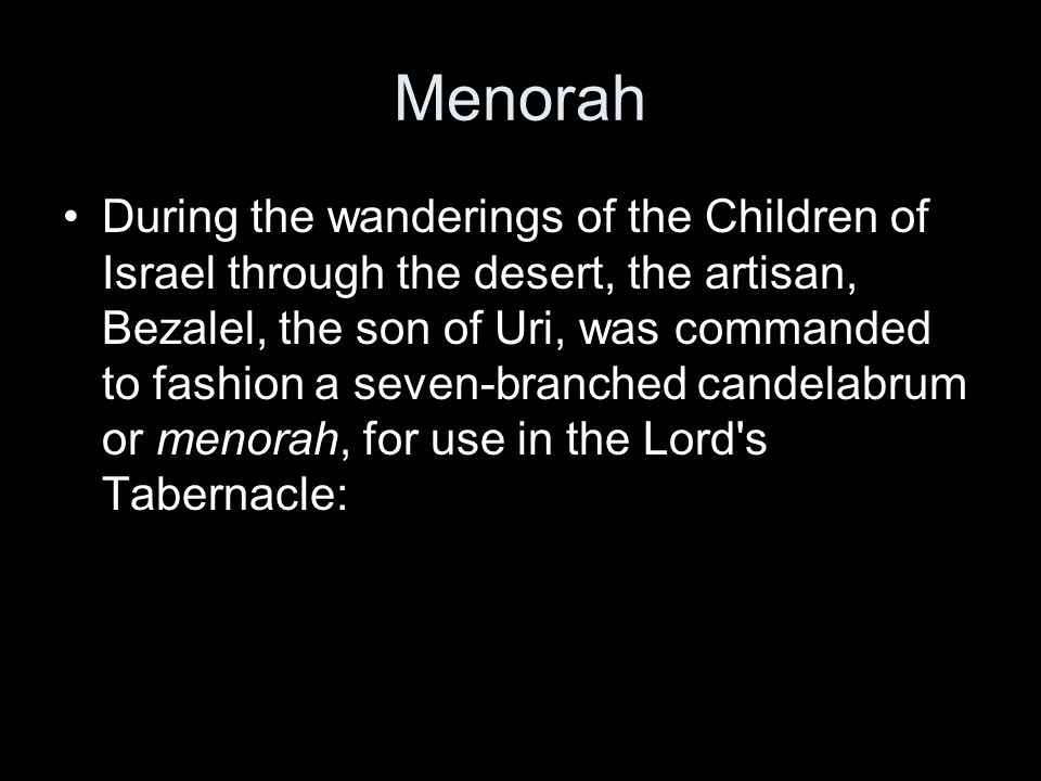 Menorah During the wanderings of the Children of Israel through the desert, the artisan, Bezalel, the son of Uri, was commanded to fashion a seven-branched candelabrum or menorah, for use in the Lord s Tabernacle: