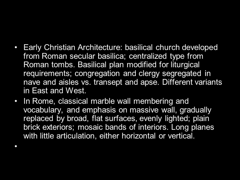 Early Christian Architecture: basilical church developed from Roman secular basilica; centralized type from Roman tombs.