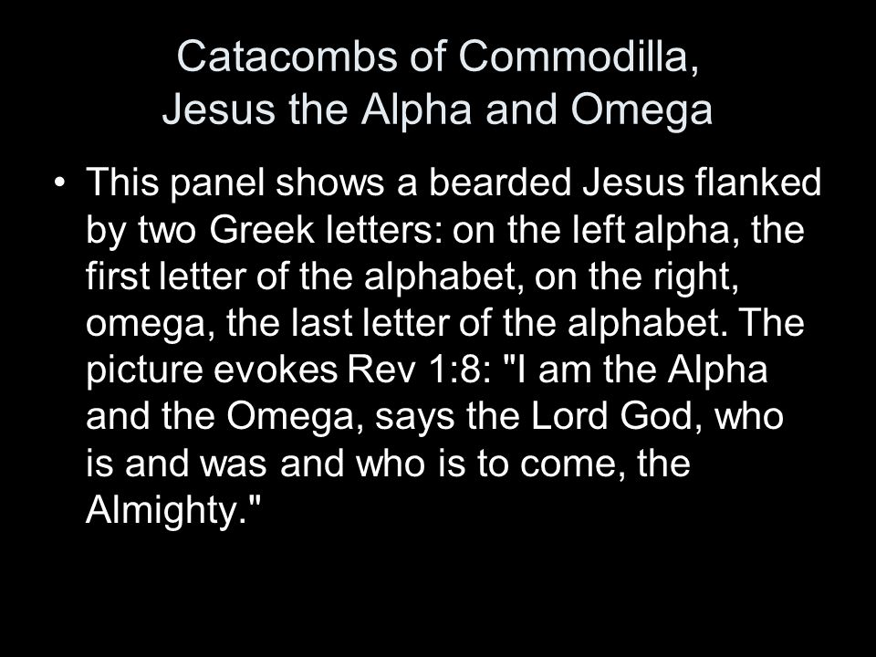 Catacombs of Commodilla, Jesus the Alpha and Omega This panel shows a bearded Jesus flanked by two Greek letters: on the left alpha, the first letter of the alphabet, on the right, omega, the last letter of the alphabet.