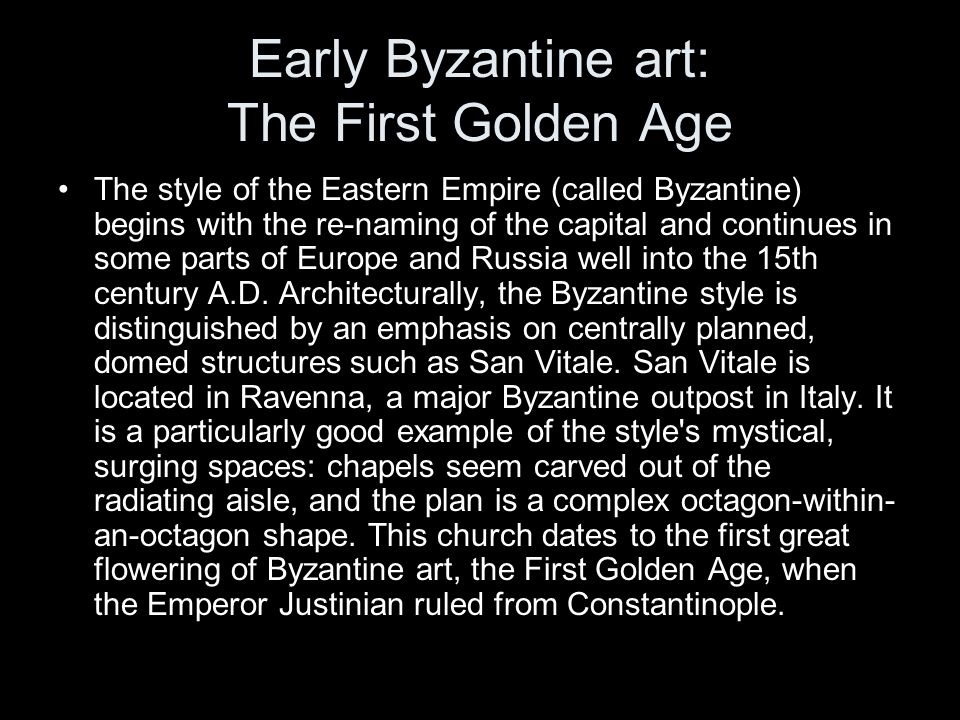Early Byzantine art: The First Golden Age The style of the Eastern Empire (called Byzantine) begins with the re-naming of the capital and continues in some parts of Europe and Russia well into the 15th century A.D.