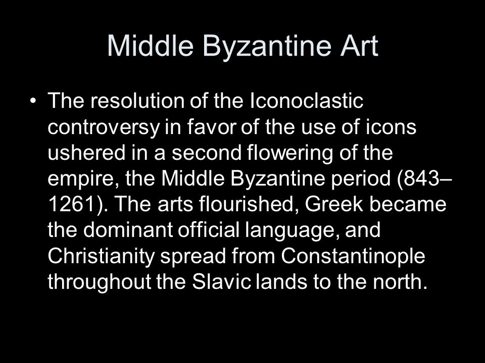 Middle Byzantine Art The resolution of the Iconoclastic controversy in favor of the use of icons ushered in a second flowering of the empire, the Middle Byzantine period (843– 1261).