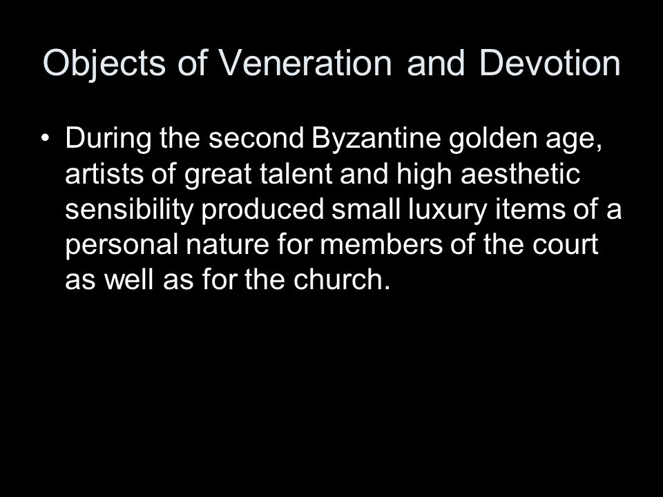 Objects of Veneration and Devotion During the second Byzantine golden age, artists of great talent and high aesthetic sensibility produced small luxury items of a personal nature for members of the court as well as for the church.