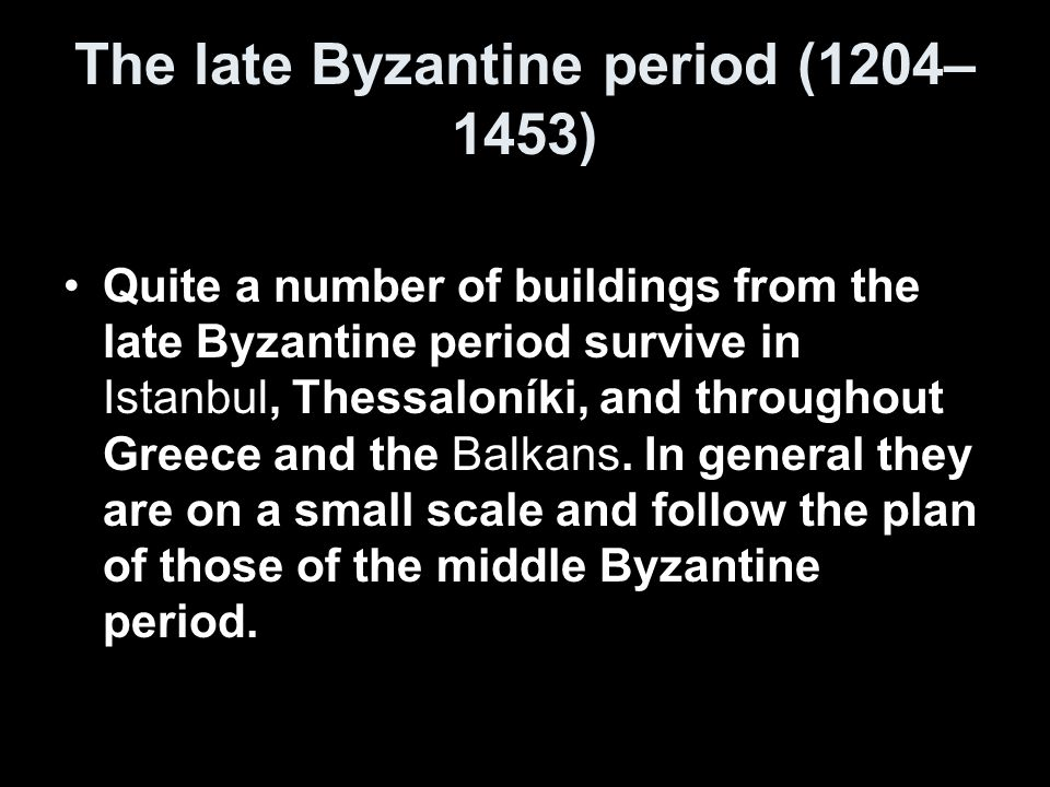 The late Byzantine period (1204– 1453) Quite a number of buildings from the late Byzantine period survive in Istanbul, Thessaloníki, and throughout Greece and the Balkans.