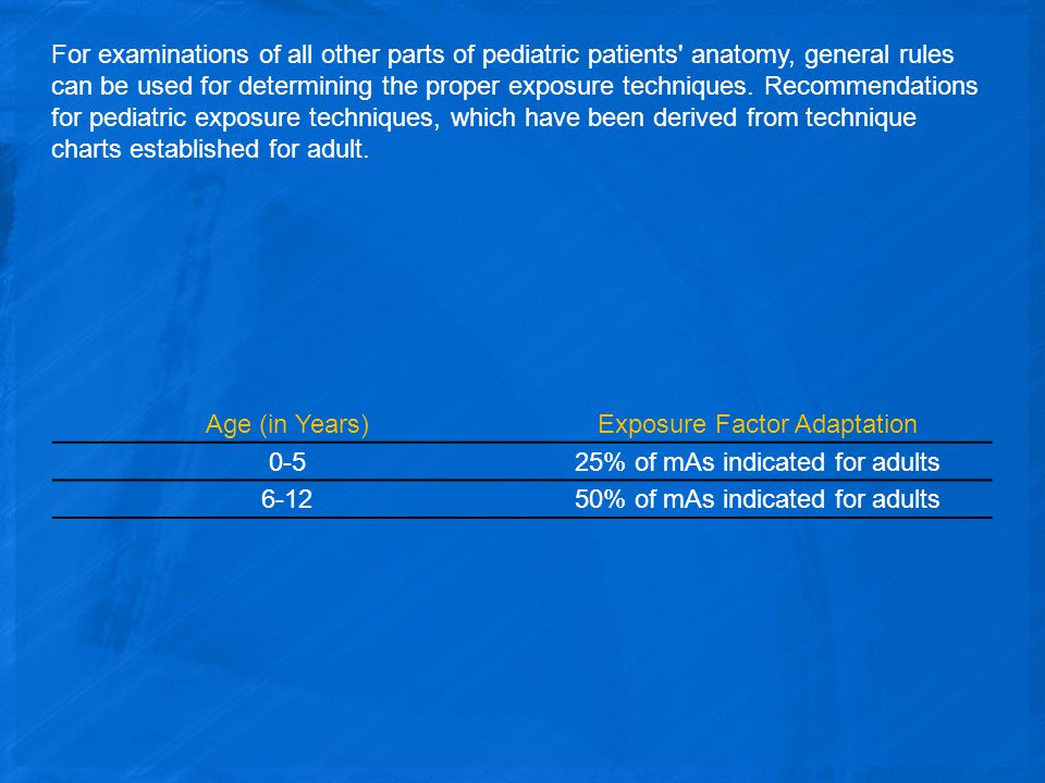 For examinations of all other parts of pediatric patients anatomy, general rules can be used for determining the proper exposure techniques.