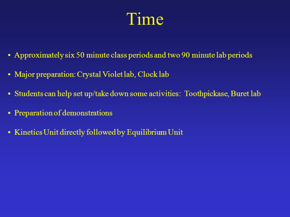 Time Approximately six 50 minute class periods and two 90 minute lab periods Major preparation: Crystal Violet lab, Clock lab Students can help set up/take down some activities: Toothpickase, Buret lab Preparation of demonstrations Kinetics Unit directly followed by Equilibrium Unit