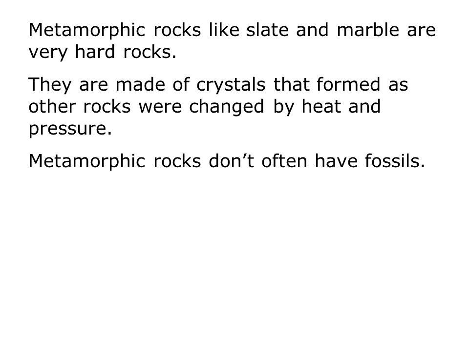 Metamorphic rocks like slate and marble are very hard rocks.