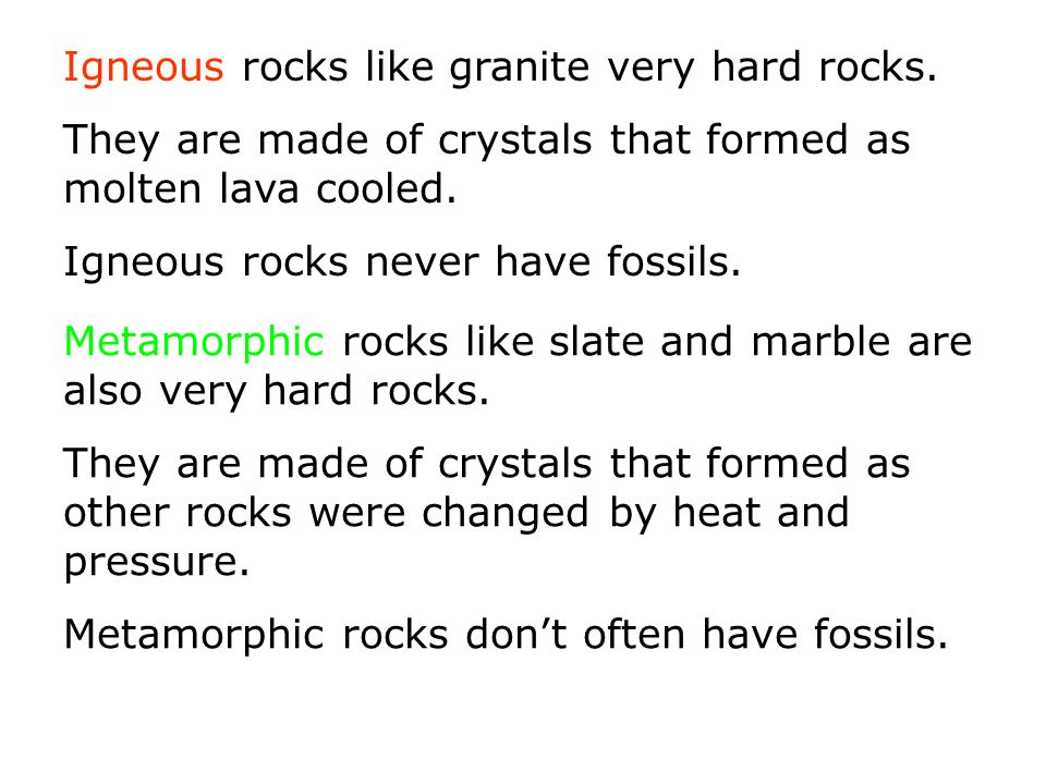 Igneous rocks like granite very hard rocks. They are made of crystals that formed as molten lava cooled. Igneous rocks never have fossils. Metamorphic