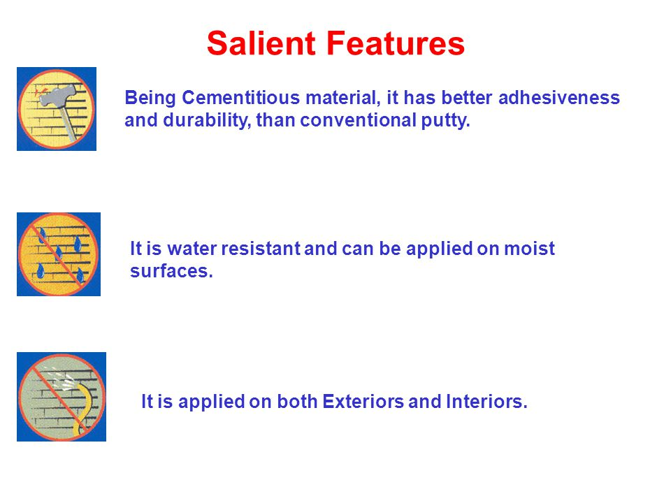 Salient Features Being Cementitious material, it has better adhesiveness and durability, than conventional putty.