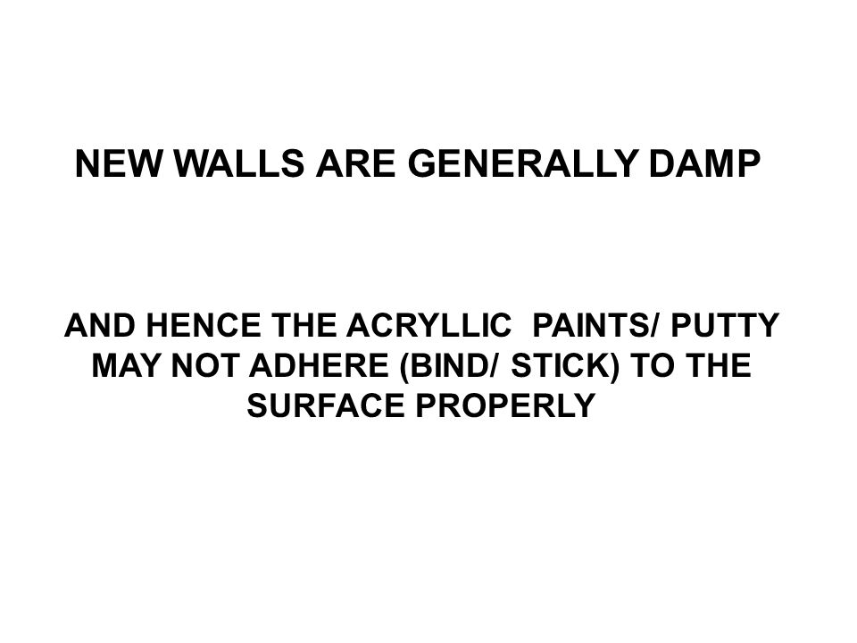 NEW WALLS ARE GENERALLY DAMP AND HENCE THE ACRYLLIC PAINTS/ PUTTY MAY NOT ADHERE (BIND/ STICK) TO THE SURFACE PROPERLY
