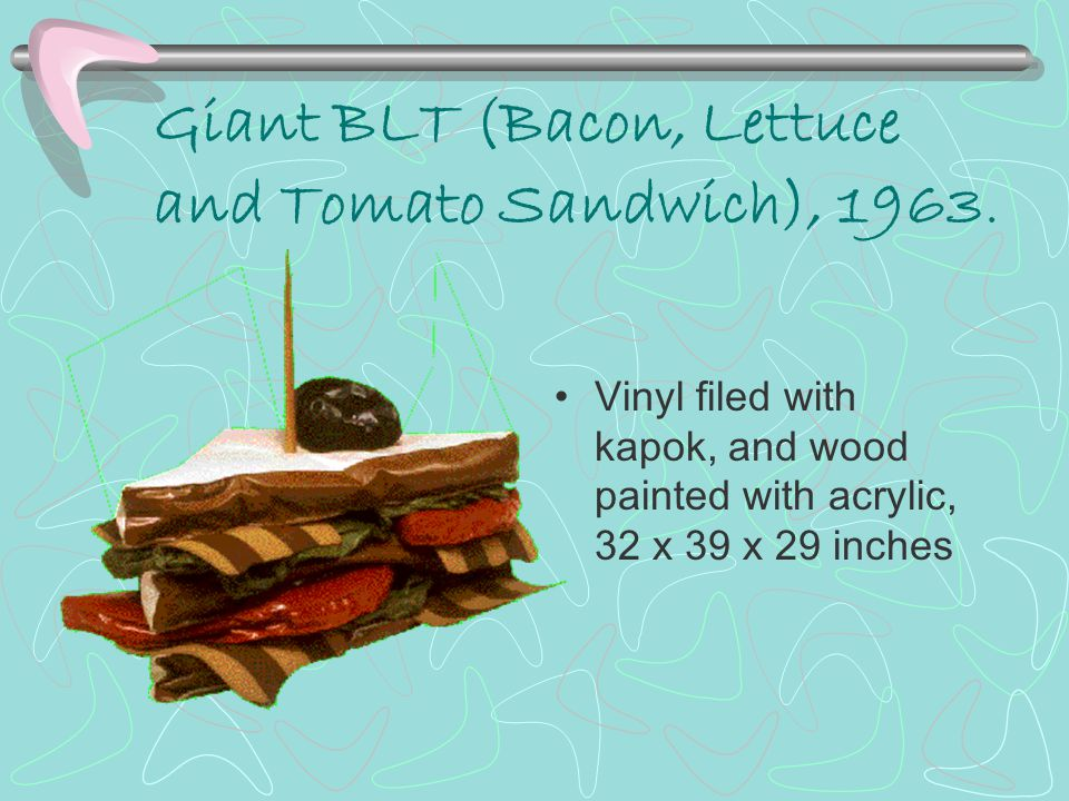 Giant BLT (Bacon, Lettuce and Tomato Sandwich), 1963. Vinyl filed with kapok, and wood painted with acrylic, 32 x 39 x 29 inches