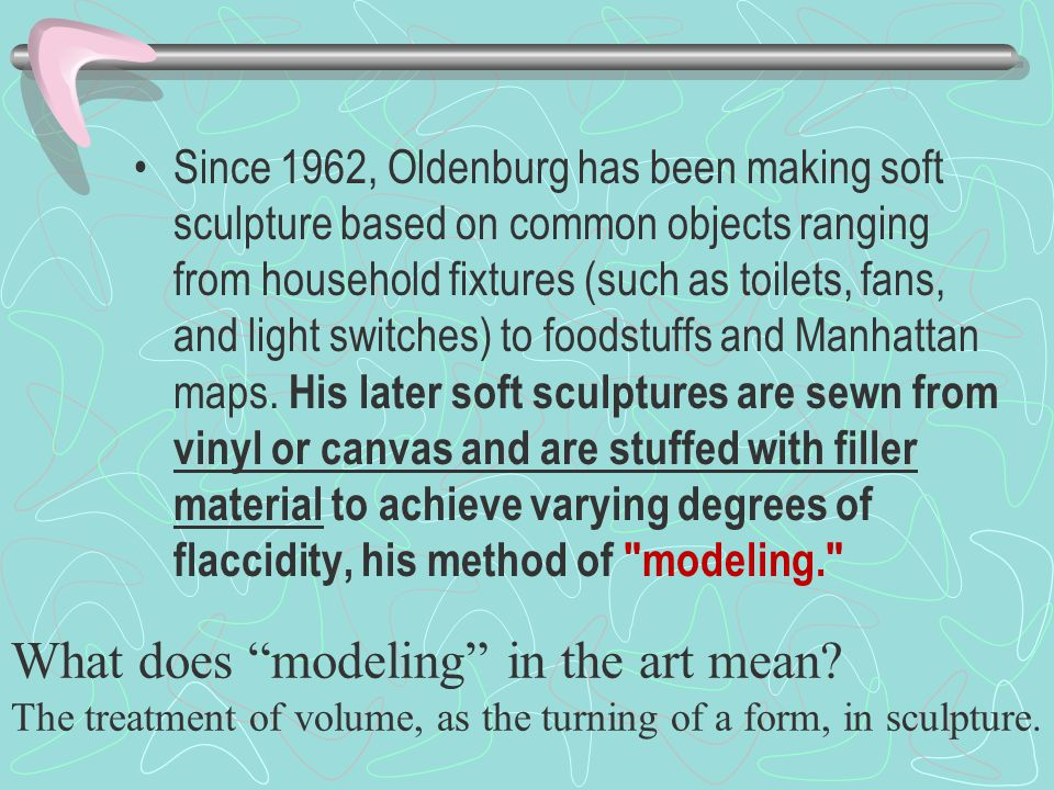 Since 1962, Oldenburg has been making soft sculpture based on common objects ranging from household fixtures (such as toilets, fans, and light switches) to foodstuffs and Manhattan maps.