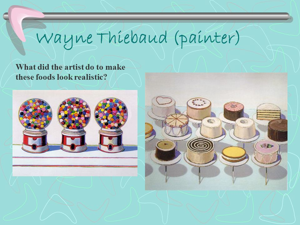 Wayne Thiebaud (painter) What did the artist do to make these foods look realistic
