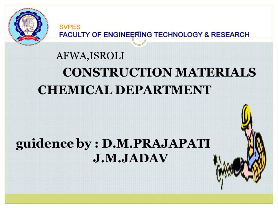 AFWA,ISROLI CONSTRUCTION MATERIALS CHEMICAL DEPARTMENT guidence by : D.M.PRAJAPATI J.M.JADAV