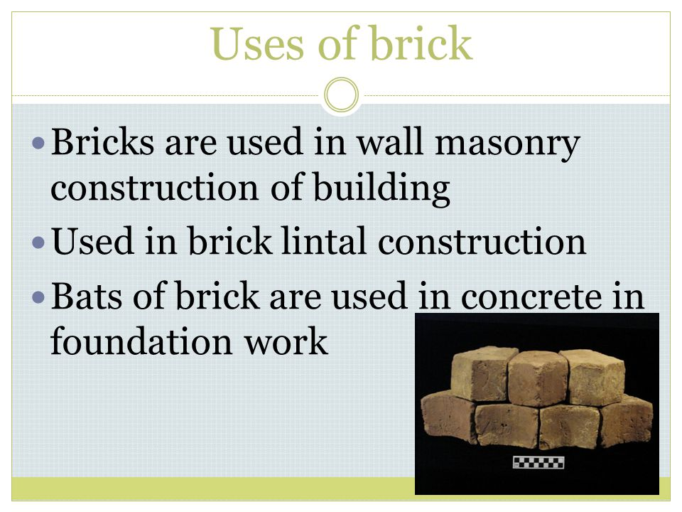 Uses of brick Bricks are used in wall masonry construction of building Used in brick lintal construction Bats of brick are used in concrete in foundat