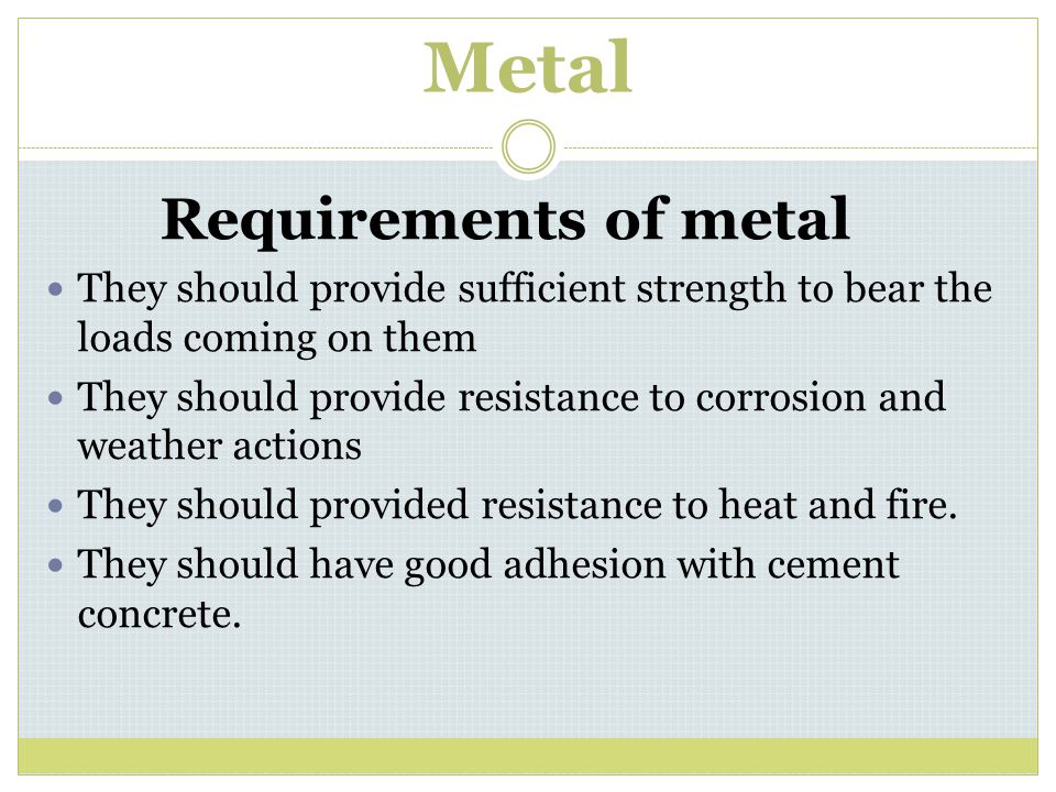 Metal Requirements of metal They should provide sufficient strength to bear the loads coming on them They should provide resistance to corrosion and w