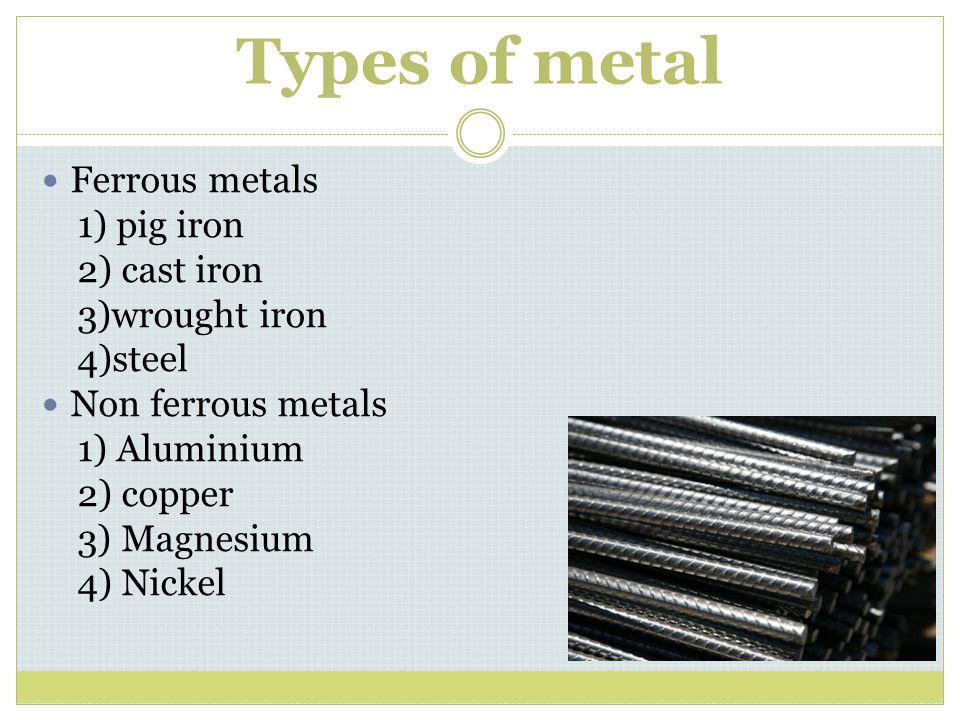 Types of metal Ferrous metals 1) pig iron 2) cast iron 3)wrought iron 4)steel Non ferrous metals 1) Aluminium 2) copper 3) Magnesium 4) Nickel